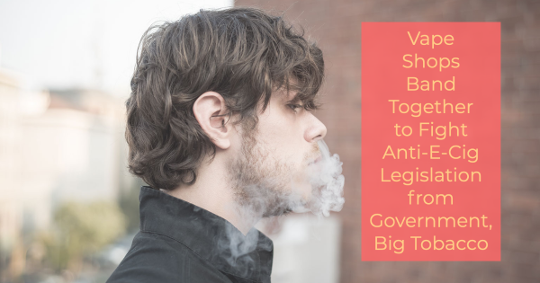 Vape Shops Band Together to Fight Anti-E-Cig Legislation from Government, Big Tobacco