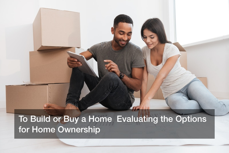 To Build or Buy a Home  Evaluating the Options for Home Ownership