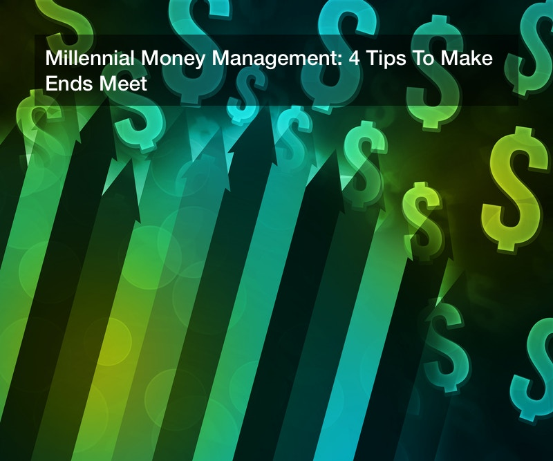 Millennial Money Management: 4 Tips To Make Ends Meet