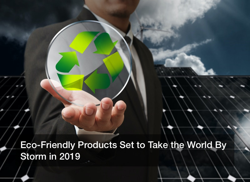 Eco-Friendly Products Set to Take the World By Storm in 2019