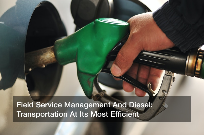 Field Service Management And Diesel: Transportation At Its Most Efficient
