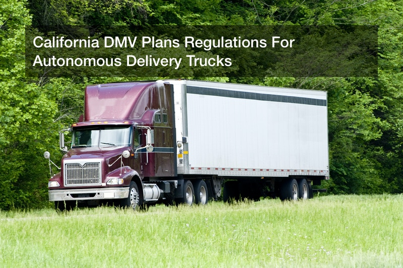 California DMV Plans Regulations For Autonomous Delivery Trucks